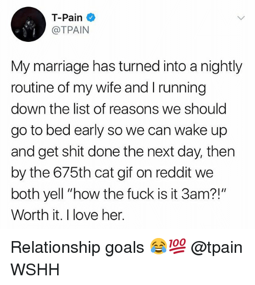 """Tpain: T-Pain  @TPAIN  My marriage has turned into a nightly  routine of my wife and I running  down the list of reasons we should  go to bed early so we can wake up  and get shit done the next day, then  by the 675th cat gif on reddit we  both yell """"how the fuck is it 3am?!""""  Worth it. I love her. Relationship goals 😂💯 @tpain WSHH"""