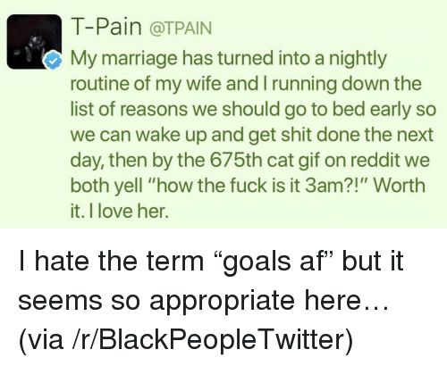 "Tpain: T-Pain @TPAIN  My marriage has turned into a nightly  routine of my wife and running down the  list of reasons we should go to bed early so  we can wake up and get shit done the next  day, then by the 675th cat gif on reddit we  both yell ""how the fuck is it 3am?!"" Worth  it. I love her. <p>I hate the term ""goals af"" but it seems so appropriate here&hellip; (via /r/BlackPeopleTwitter)</p>"