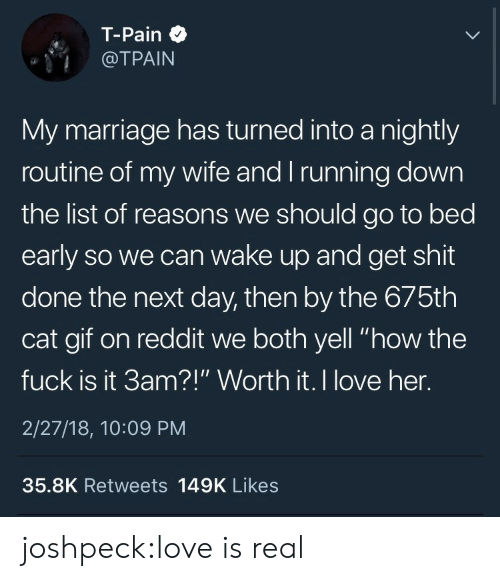 """Gif, Love, and Marriage: T-Pain  @TPAIN  My marriage has turned into a nightly  routine of my wife and I running down  the list of reasons we should go to bed  early so we can wake up and get shit  done the next day, then by the 675th  cat gif on reddit we both yell """"how the  fuck is it 3am?!"""" Worth it. I love her.  2/27/18, 10:09 PM  35.8K Retweets 149K Likes joshpeck:love is real"""