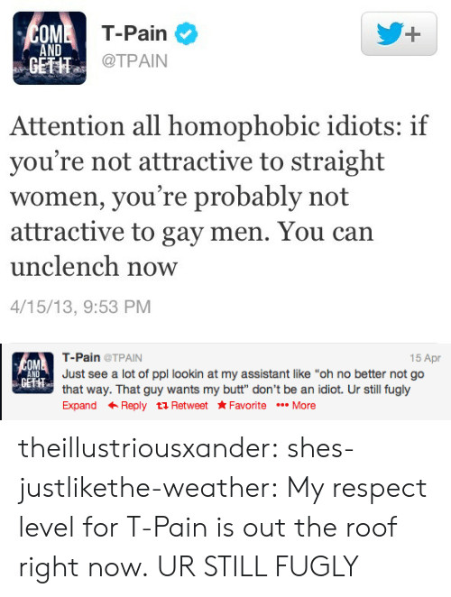 """Tpain: T-Pain  @TPAIN  OM  1  AND  GETHT  Attention all homophobic idiots: if  you're not attractive to straight  women, you're probably not  attractive to gay men. You can  unclench now  4/15/13, 9:53 PM   15 Apr  T-Pain@TPAIN  Just see a lot of ppl lookin at my assistant like """"oh no better not go  that way. That guy wants my butt"""" don't be an idiot. Ur still fugly  Expand ← Reply t Retweet ★Favorite More  OM  ND  GETHT theillustriousxander: shes-justlikethe-weather:  My respect level for T-Pain is out the roof right now.  UR STILL FUGLY"""