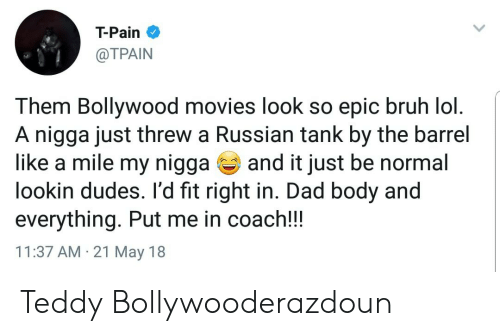 Tpain: T-Pain  @TPAIN  Them Bollywood movies look so epic bruh lol  A nigga just threw a Russian tank by the barrel  like a mile my nigga and it just be normal  lookin dudes. l'd fit right in. Dad body and  everything. Put me in coach!!  11:37 AM 21 May 18 Teddy Bollywooderazdoun