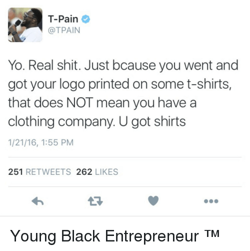 Tpain: T-Pain  @TPAIN  Yo. Real shit. Just bcause you went and  got your logo printed on some t-shirts,  that does NOT mean you have a  clothing company. U got shirts  1/21/16, 1:55 PM  251 RETWEETS 262 LIKES Young Black Entrepreneur ™