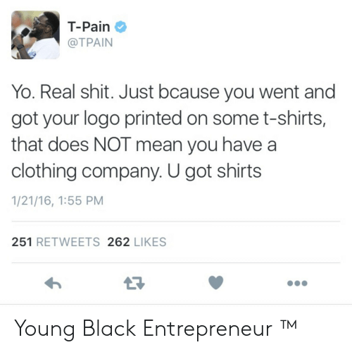Tpain: T-Pain  @TPAIN  Yo. Real shit. Just bcause you went and  got your logo printed on some t-shirts,  that does NOT mean you have a  clothing company. U got shirts  1/21/16, 1:55 PM  251 RETWEETS 262 LIKES  17 Young Black Entrepreneur ™