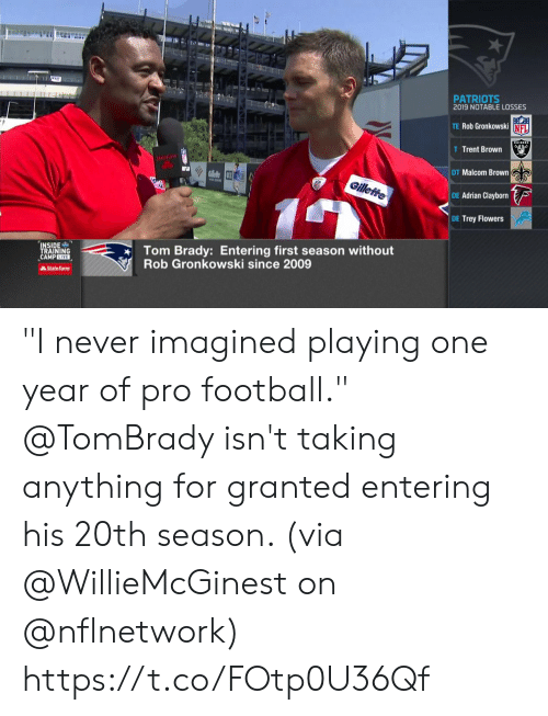 "Football, Memes, and Nfl: T  PATRIOTS  2019 NOTABLE LOSSES  TE Rob Gronkowski NFL  AIDERS  T Trent Brown  StateFa  DT Malcom Brown  RGllele 3  Gilleffe  DE Adrian Clayborn  DE Trey Flowers  Tom Brady: Entering first season without  Rob Gronkowski since 2009  INSIDE  TRAINING  CAMPLIVE  AState Farm ""I never imagined playing one year of pro football.""  @TomBrady isn't taking anything for granted entering his 20th season. (via @WillieMcGinest on @nflnetwork) https://t.co/FOtp0U36Qf"