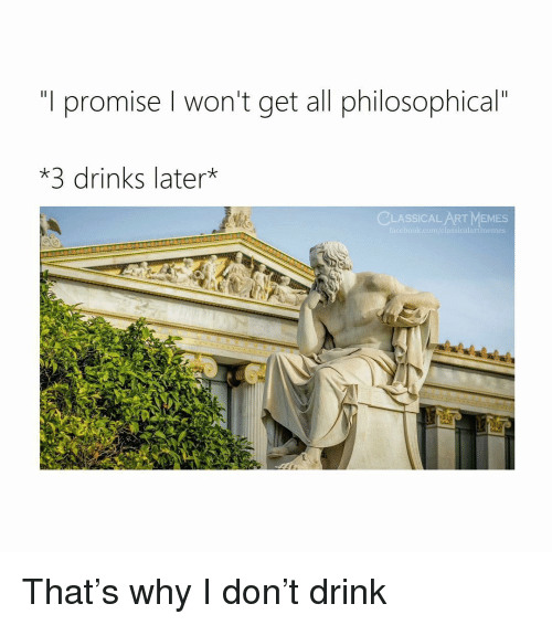 """3 Drinks Later: """"T promise won't get all philosophical""""  *3 drinks later*  CLASSICAL ART MEMES  facebook.com/classicalartmemes That's why I don't drink"""