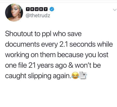 Lost, Working, and Code: T R[U D[Y]  @thetrudz  Shoutout to ppl who save  documents every 2.1 seconds while  working on them because you lost  one file 21 years ago & won't be  caught slipping again. Me pressing ctrl-s after writing half a line of code
