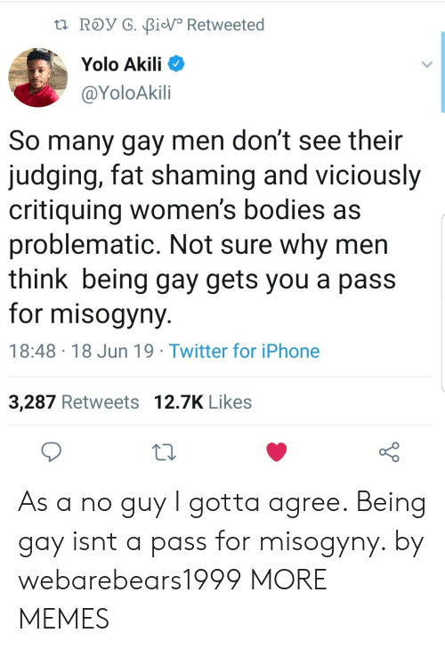 Shaming: t ROy G. BiV Retweeted  Yolo Akili  @YoloAkili  So many gay men don't see their  judging, fat shaming and viciously  critiquing women's bodies as  problematic. Not sure why men  think being gay gets you a pass  for misogyny  18:48 18 Jun 19 Twitter for iPhone  3,287 Retweets 12.7K Likes As a no guy I gotta agree. Being gay isnt a pass for misogyny. by webarebears1999 MORE MEMES