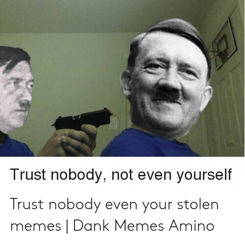 25 Best Memes About Trust Nobody Not Even Yourself Meme Trust Nobody Not Even Yourself Memes Flair your posts with the relevant game. trust nobody not even yourself memes