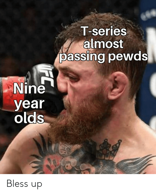 Bless Up, Nine, and Series: T-series  almost  passing pewds  Nine  year  olds Bless up