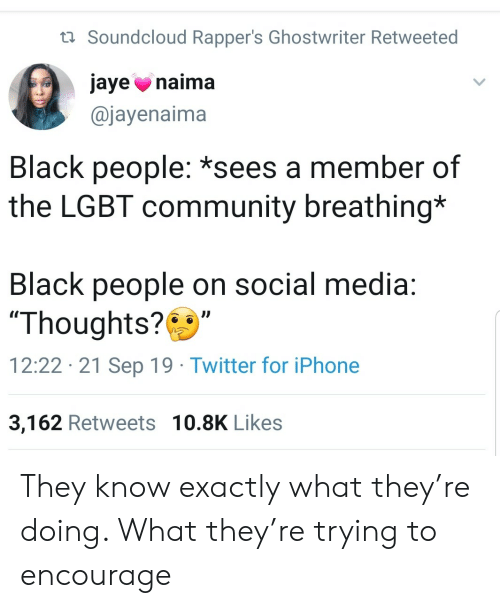 """breathing: t Soundcloud Rapper's Ghostwriter Retweeted  jaye naima  @jayenaima  Black people: *sees a member of  the LGBT community breathing*  Black people on social media:  """"Thoughts?  12:22 21 Sep 19 Twitter for iPhone  3,162 Retweets 10.8K Likes They know exactly what they're doing. What they're trying to encourage"""