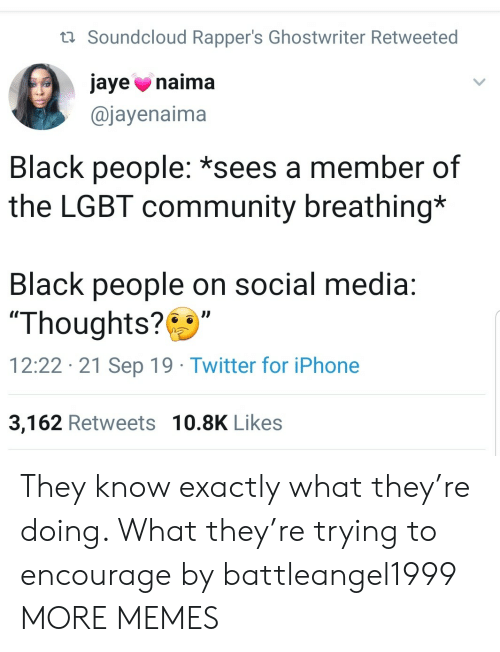 """LGBT: t Soundcloud Rapper's Ghostwriter Retweeted  jaye naima  @jayenaima  Black people: *sees a member of  the LGBT community breathing*  Black people on social media:  """"Thoughts?  12:22 21 Sep 19 Twitter for iPhone  3,162 Retweets 10.8K Likes They know exactly what they're doing. What they're trying to encourage by battleangel1999 MORE MEMES"""