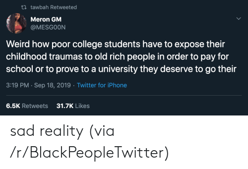 Blackpeopletwitter, College, and Iphone: t tawbah Retweeted  Meron GM  @MESGOON  Weird how poor college students have to expose their  childhood traumas to old rich people in order to pay for  school or to prove to a university they deserve to go their  3:19 PM Sep 18, 2019 Twitter for iPhone  31.7K Likes  6.5K Retweets sad reality (via /r/BlackPeopleTwitter)