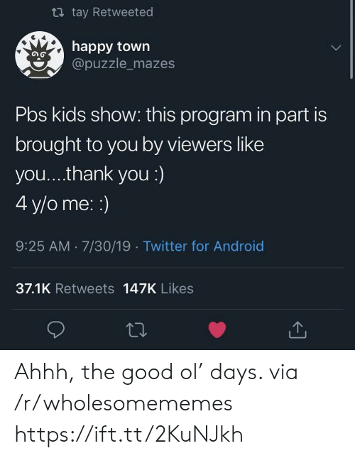 Ahhh: t tay Retweeted  happy town  @puzzle_mazes  Pbs kids show: this program in part is  brought to you by viewers like  you... .thank you :)  4 y/o me: :)  9:25 AM 7/30/19 Twitter for Android  37.1K Retweets 147K Likes Ahhh, the good ol' days. via /r/wholesomememes https://ift.tt/2KuNJkh