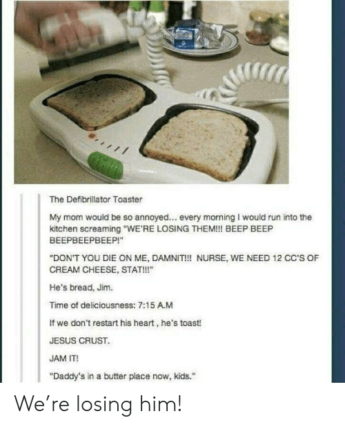 """Jesus, Run, and Heart: T  The Defibrillator Toaster  My mom would be so annoyed... every morning I would run into the  kitchen screaming """"WE'RE LOSING THEM!! BEEP BEEP  ВЕЕРВЕЕРВЕЕР!""""  """"DON'T YOU DIE ON ME, DAMNIT!! NURSE, WE NEED 12 CC'S OF  CREAM CHEESE, STAT!""""  He's bread, Jim.  Time of deliciousness: 7:15 A.M  If we don't restart his heart, he's toast!  JESUS CRUST  JAM IT!  """"Daddy's in a butter place now, kids."""" We're losing him!"""
