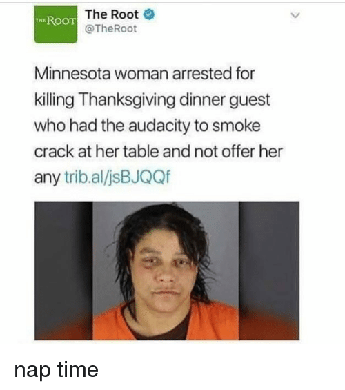 Memes, Thanksgiving, and Audacity: T The Root  @TheRoot  ROO  Minnesota woman arrested for  killing Thanksgiving dinner guest  who had the audacity to smoke  crack at her table and not offer her  any trib.al/jsBJQQf nap time