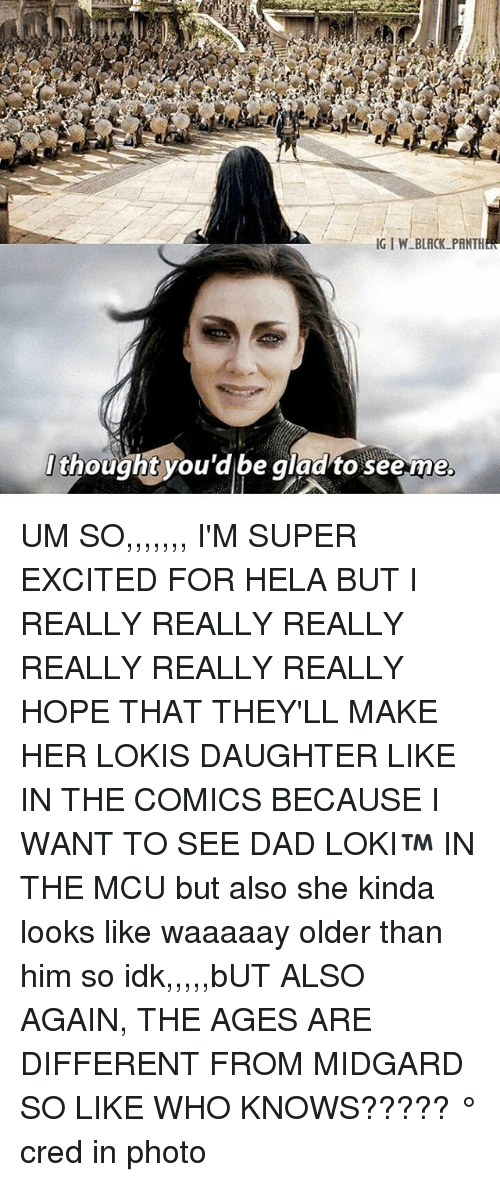 hopeing: t  thought you'd be gladto seeme  . UM SO,,,,,,, I'M SUPER EXCITED FOR HELA BUT I REALLY REALLY REALLY REALLY REALLY REALLY HOPE THAT THEY'LL MAKE HER LOKIS DAUGHTER LIKE IN THE COMICS BECAUSE I WANT TO SEE DAD LOKI™ IN THE MCU but also she kinda looks like waaaaay older than him so idk,,,,,bUT ALSO AGAIN, THE AGES ARE DIFFERENT FROM MIDGARD SO LIKE WHO KNOWS????? ° 《cred in photo》