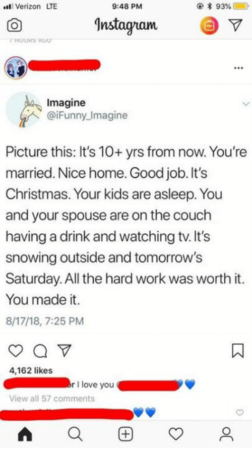 Its Christmas: t Verizon LTE  9:48 PM  Instagranm  Imagine  @iFunny Imagine  Picture this: It's 10+ yrs from now. You're  married. Nice home. Good job. It's  Christmas. Your kids are asleep. You  and your spouse are on the couch  having a drink and watching tv. It's  snowing outside and tomorrow's  Saturday. All the hard work was worth it.  You made it.  8/17/18, 7:25 PM  4,162 likes  rI love you  View all 57 comments  AQ困