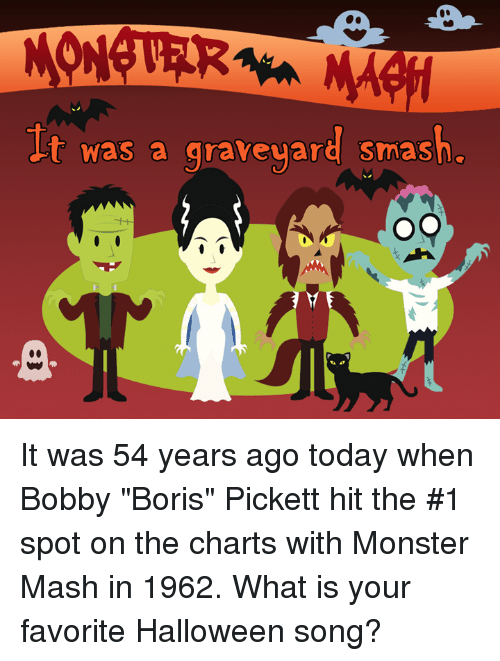 "monster mash: t was a graveyard smash. It was 54 years ago today when Bobby ""Boris"" Pickett hit the #1 spot on the charts with Monster Mash in 1962. What is your favorite Halloween song?"