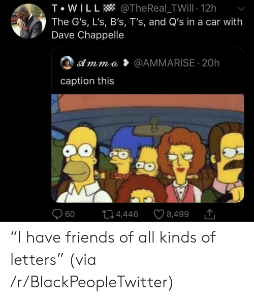 """Thereal: T WILL @TheReal-TWill 12h  The G's, L's, B's, T's, and Q's in a car with  Dave Chappelle  @AMMARISE 20h  Amma  caption this  60  L14,446  8,499 """"I have friends of all kinds of letters"""" (via /r/BlackPeopleTwitter)"""