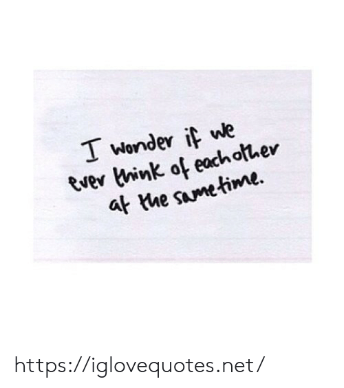 Wonder If: T wonder if we  Ever think of eachofher  at the sametime https://iglovequotes.net/