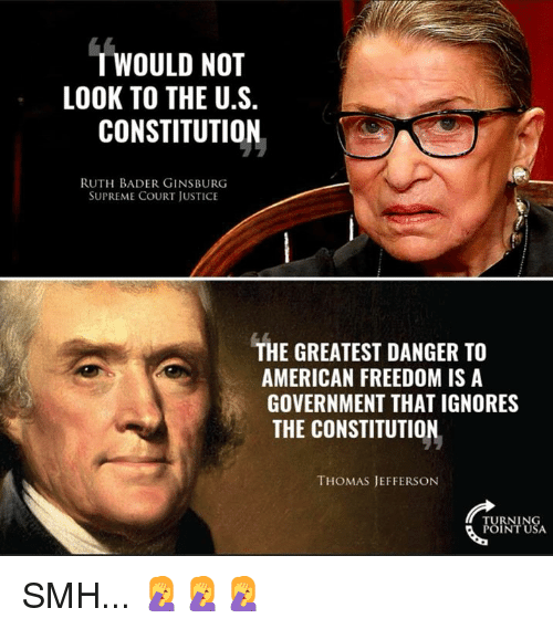 Memes, Smh, and Supreme: T WOULD NOT  LOOK TO THE U.S.  CONSTITUTION  RUTH BADER GINSBURG  SUPREME COURT JUSTICE  THE GREATEST DANGER TO  AMERICAN FREEDOM IS A  GOVERNMENT THAT IGNORES  THE CONSTITUTION  THOMAS JEFFERSON  RNIN SMH... 🤦‍♀️🤦‍♀️🤦‍♀️