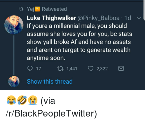 Broke AF: t. Yejl Retweeted  Luke Thighwalker @Pinky_Balboa .1d  If youre a millennial male, you should  assume she loves you for you, bc stats  show yall broke Af and have no assets  and arent on target to generate wealth  anytime soon.  17 , 1,441 2,322  Show this thread <p>😂🤣😭 (via /r/BlackPeopleTwitter)</p>