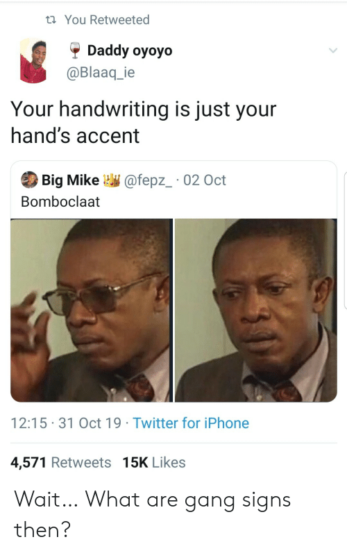 Iphone, Twitter, and Gang: t You Retweeted  Daddy oyoyo  @Blaaq_ie  Your handwriting is just your  hand's accent  Big Mike  @fepz_ 02 Oct  Bomboclaat  12:15 31 Oct 19 Twitter for iPhone  4,571 Retweets 15K Likes Wait… What are gang signs then?
