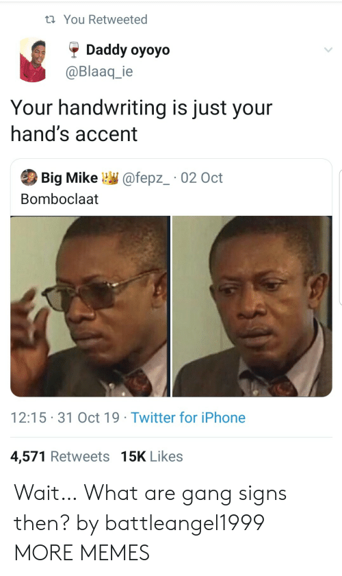 Dank, Iphone, and Memes: t You Retweeted  Daddy oyoyo  @Blaaq_ie  Your handwriting is just your  hand's accent  Big Mike  @fepz_ 02 Oct  Bomboclaat  12:15 31 Oct 19 Twitter for iPhone  4,571 Retweets 15K Likes Wait… What are gang signs then? by battleangel1999 MORE MEMES