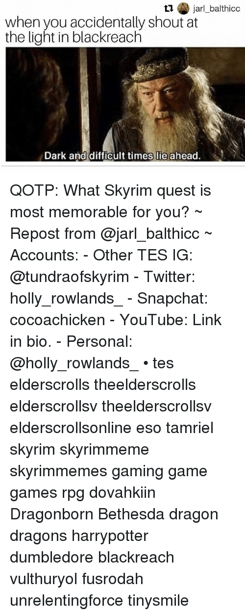 Dumbledore, Skyrim, and Snapchat: t1 jarl_balthicc  when you accidentally shout at  the light in blackreaclh  Dark and difficult times lie ahead. QOTP: What Skyrim quest is most memorable for you? ~ Repost from @jarl_balthicc ~ Accounts: - Other TES IG: @tundraofskyrim - Twitter: holly_rowlands_ - Snapchat: cocoachicken - YouTube: Link in bio. - Personal: @holly_rowlands_ • tes elderscrolls theelderscrolls elderscrollsv theelderscrollsv elderscrollsonline eso tamriel skyrim skyrimmeme skyrimmemes gaming game games rpg dovahkiin Dragonborn Bethesda dragon dragons harrypotter dumbledore blackreach vulthuryol fusrodah unrelentingforce tinysmile