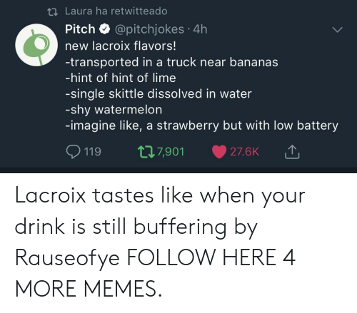 skittle: t1 Laura ha retwitteado  Pitch @pitchjokes 4h  new lacroix flavors!  -transported in a truck near bananas  -hint of hint of lime  -single skittle dissolved in water  -shy watermelon  -imagine like, a strawberry but with low battery  119 t7,901 27.6K Lacroix tastes like when your drink is still buffering by Rauseofye FOLLOW HERE 4 MORE MEMES.