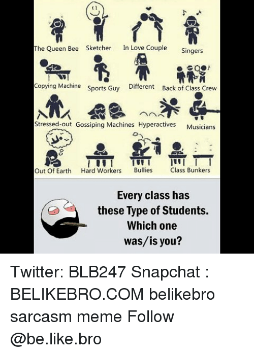 gossiping: t1  The Queen Bee  Sketcher  In Love Couple  Singers  Copying Machine  Sports Guy  Different  Back of Class Crew  Stressed-out Gossiping Machines Hyperactives  Musicians  Out Of Earth Hard Workers Bullies lass Bunkers  Every class has  these Type of Students.  Which one  was/is you? Twitter: BLB247 Snapchat : BELIKEBRO.COM belikebro sarcasm meme Follow @be.like.bro