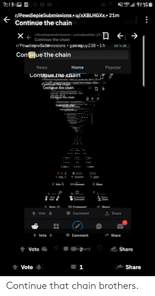 Funny, News, and Home: T13N  /RewdiepieSubmissionsu/XXBLHGXX 21m  Continue thechainin PM  20%  r/PewdiepieSubmissions u/shadow killer_CZ  Continue the chain  X  r/PewdiepieSubmissions gameguy238 1h  39%  Confinue the chain  Popular  News  Home  Contmuethe chain  /PewdiepieSubmissions eet or uck myfeet 10 m  Continue thechain CR  Contique the chain  ם >  m Bassfsinaste  Go on do  Contvaue the chain  Comment  Share  Share  Comment  Share  Vote  Vote  Comment  |Comment  Share  Share  Comment  Share  Vnte  tVote  t Share  Comment  Share  Vote  Comment  m2ient  Share  Vote  Share  Vote Continue that chain brothers.