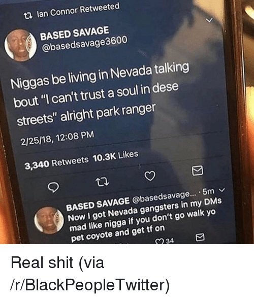 """Blackpeopletwitter, Savage, and Shit: t2 lan Connor Retweeted  BASED SAVAGE  @basedsavage3600  Niggas be living in Nevada talking  bout """"I can't trust a soul in dese  streets"""" alright park ranger  2/25/18, 12:08 PM  3,340 Retweets 10.3K Likes  BASED SAVAGE @basedsavage... . 5m v  Now I got Nevada gangsters in my DMs  mad like nigga  pet coyote and get tf on  if you don't go walk yo  234 Real shit (via /r/BlackPeopleTwitter)"""