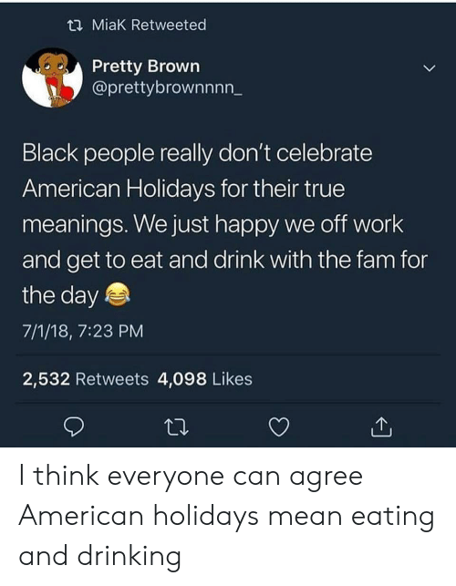 Drinking, Fam, and True: t2 MiaK Retweeted  Pretty Brown  @prettybrownnnn_  Black people really don't celebrate  American Holidays for their true  meanings. We just happy we off work  and get to eat and drink with the fam for  the day  7/1/18, 7:23 PM  2,532 Retweets 4,098 Likes I think everyone can agree American holidays mean eating and drinking