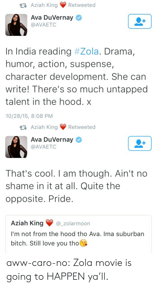 Aww, Bitch, and Love: t3 Aziah King Retweeted  Ava DuVernay  @AVAETC  In India reading #Zola. Drama,  humor, action, suspense,  character development. She can  write! There's so much untapped  talent in the hood. x  10/28/15, 8:08 PM   ziah King Retweeted  Ava DuVernay  @AVAETC  That's cool. I am though. Ain't no  shame in it at all. Quite the  opposite. Pride  Aziah King_zolarmoon  I'm not from the hood tho Ava. Ima suburban  bitch. Still love you tho aww-caro-no:  Zola movie is going to HAPPEN ya'll.