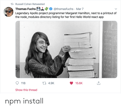 mar: t7 Russell Cohen Retweeted  Thomas Fuchs B14  Legendary Apollo project programmer Margaret Hamilton, next to a printout of  the node_modules directory listing for her first Hello World react app  @thomasfuchs · Mar 7  HTDA  GRIA  TIA  CRIA  CPIA  CRIA  TYIA  CRIA  LEA  15.6K  27 4.9K  118  Show this thread npm install