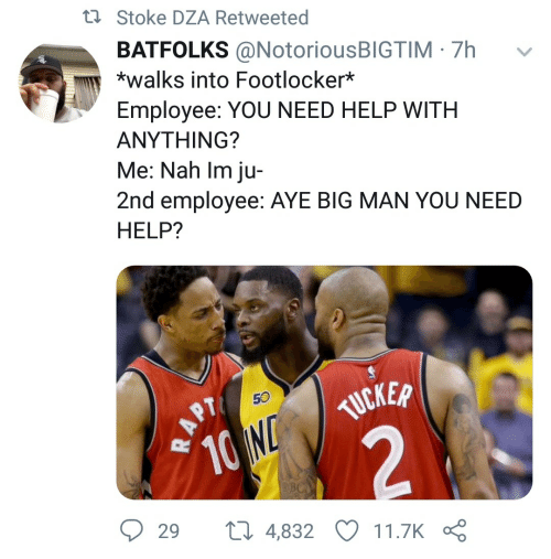 stoke: t7 Stoke DZA Retweeted  BATFOLKS @NotoriousBIGTIM · 7h  *walks into Footlocker*  Employee: YOU NEED HELP WITH  ΑΝΥΤHING?  Me: Nah Im ju-  2nd employee: AYE BIG MAN YOU NEED  HELP?  TUCKER  10 ND  29  27 4,832  11.7K  RAPT
