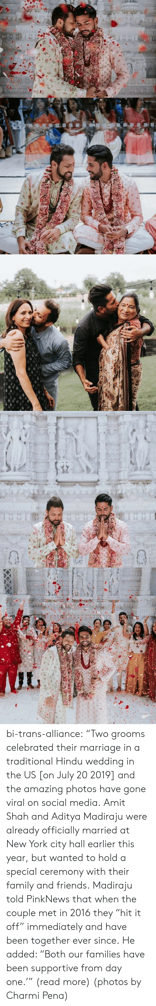 "Family, Friends, and Marriage: TA A  AAAA  1 1 bi-trans-alliance:   ""Two grooms celebrated their marriage in a traditional Hindu wedding in the US [on July 20 2019] and the amazing photos have gone viral on social media.   Amit Shah and Aditya Madiraju were already officially married at New York city hall earlier this year, but wanted to hold a special ceremony with their family and friends. Madiraju told PinkNews that when the couple met in 2016 they ""hit it off"" immediately and have been together ever since. He added: ""Both our families have been supportive from day one.'"" (read more) (photos by Charmi Pena)"
