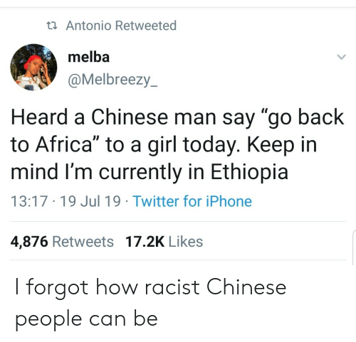 """Keep In: ta Antonio Retweeted  melba  @Melbreezy  Heard a Chinese man say """"go back  to Africa"""" to a girl today. Keep in  mind I'm currently in Ethiopia  13:17 19 Jul 19 Twitter for iPhone  4,876 Retweets 17.2K Likes I forgot how racist Chinese people can be"""