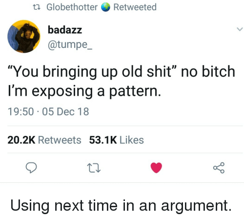 """Old Shit: ta Globethotter Retweeted  badazz  @tumpe  """"You bringing up old shit"""" no bitch  I'm exposing a pattern  19:50 05 Dec 18  20.2K Retweets 53.1K Likes Using next time in an argument."""