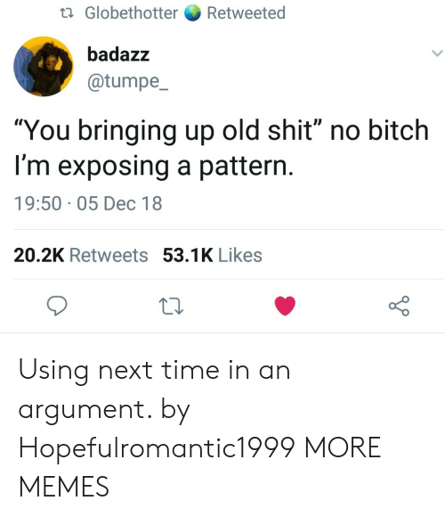 """Old Shit: ta Globethotter Retweeted  badazz  @tumpe  """"You bringing up old shit"""" no bitch  I'm exposing a pattern  19:50 05 Dec 18  20.2K Retweets 53.1K Likes Using next time in an argument. by Hopefulromantic1999 MORE MEMES"""
