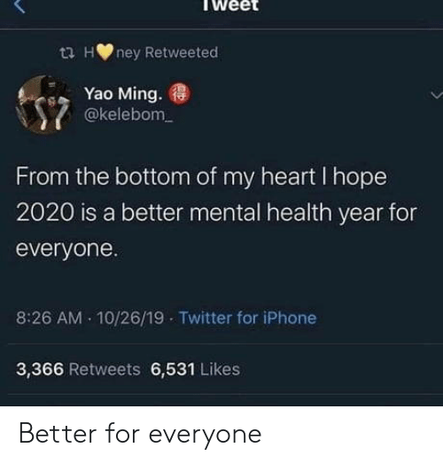 For Everyone: ta Hney Retweeted  Yao Ming.  @kelebom  From the bottom of my heart I hope  2020 is a better mental health year for  everyone.  10/26/19 Twitter for iPhone  8:26 AM  3,366 Retweets 6,531 Likes Better for everyone