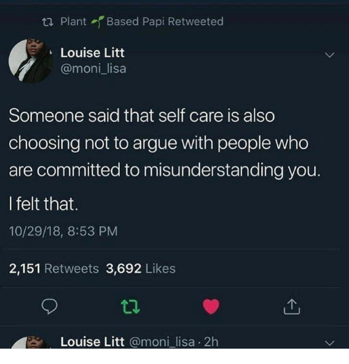 misunderstanding: ta Plant Based Papi Retweeted  Louise Litt  @moni lisa  Someone said that self care is also  choosing not to argue with people who  are committed to misunderstanding you.  I felt that.  10/29/18, 8:53 PM  2,151 Retweets 3,692 Likes  Louise Litt @moni_lisa 2h