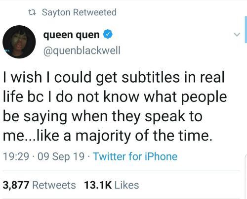 Majority: ta Sayton Retweeted  queen quen  @quenblackwell  I wish I could get subtitles in real  life bc I do not know what people  be saying when they speak to  me...like a majority of the time.  19:29 · 09 Sep 19 · Twitter for iPhone  3,877 Retweets 13.1K Likes