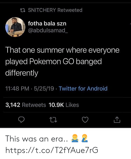 Android, Pokemon, and Twitter: ta SNITCHERY Retweeted  fotha bala szn  @abdulsamad_  That one summer where everyone  played Pokemon GO banged  differently  11:48 PM 5/25/19 Twitter for Android  3,142 Retweets 10.9K Likes This was an era.. 🤷‍♂️🤦‍♂️ https://t.co/T2fYAue7rG