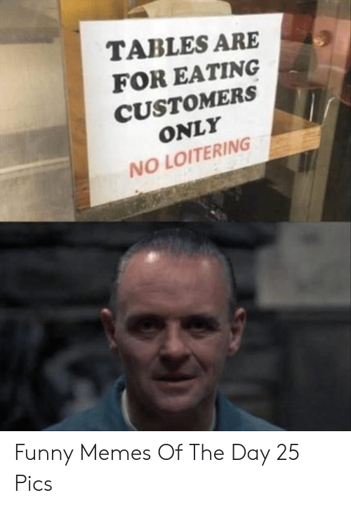 Funny, Memes, and Tables: TABLES ARE  FOR EATING  CUSTOMERS  ONLY  NO LOITERING Funny Memes Of The Day 25 Pics