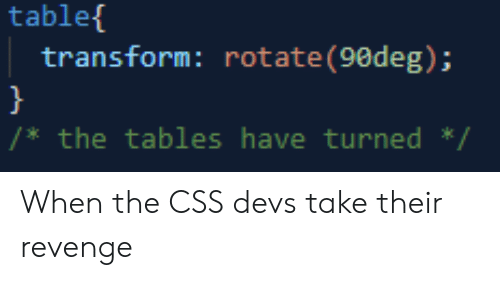 Revenge, Tablet, and Css: tablet  transform: rotate (90deg);  /*the tables have turned / When the CSS devs take their revenge