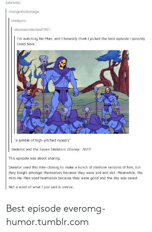 skeletor: tabrisms:  changemodomega  chefpyro  alisonwonderland1951:  I'm watching He-Man, and I honestly think I picked the best episode I possibly  could have  a jumble of high-pitched nyaaa's  Skeletor and the Seven Skeletors (Disney; 1937  This episode was about sharing  Skeletor used this mini-cloning to make a bunch of miniture versions of him, but  they fought amongst themselves because they were evil and shit. Meanwhile, the  mini-He-Men used teamwork because they were good and the day was saved  Not a word of what I just said is untrue Best episode everomg-humor.tumblr.com