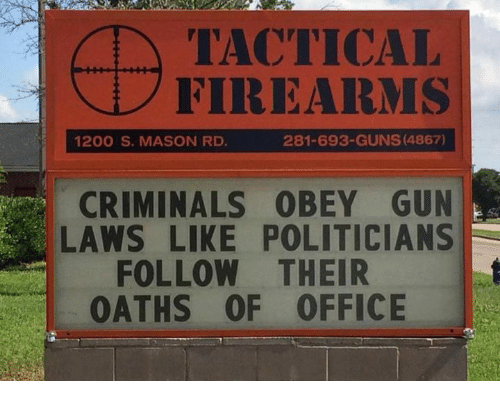 Guns, Memes, and Office: TACTICCAL  FIREARMS  1200 S. MASON RD  281-693-GUNS (4867)  CRIMINALS OBEY GUN  LAWS LIKE POLITICIANS  FOLLOW THEIR  OATHS OF OFFICE