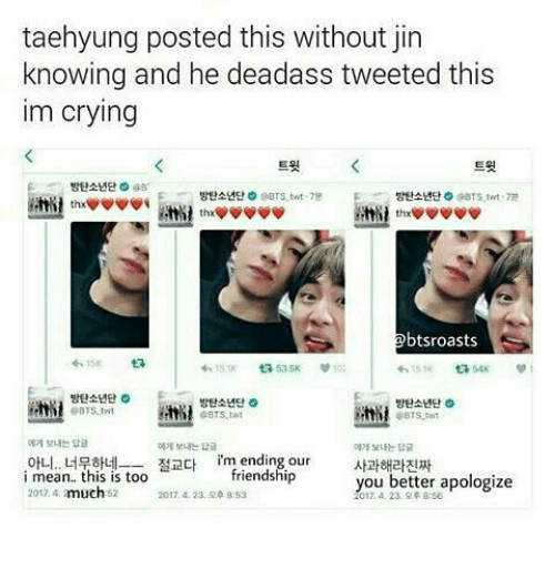 Crying, Mean, and Deadass: taehyung posted this without jin  knowing and he deadass tweeted this  im crying  트윗  트윗  방탄소년단 O @s.  방탄소년단000TS-tnt .7B  방탄소년단  aars tert . 7분  btsroasts  わ15K  わ15.TK 535K 10;  방탄소년단。  eBTS.twt  방탄소년단。  방탄소년단  eBtS.wt  에게 보내는 답a  에게 보내는 답글  보내는 답글  아니.. 너묶하네ㅡ 절교다  i mean.. this is too  rm ending,our  friendship  사과해라진짜  you better apologize  2017.  much 52  2017 4.23. 오후 8.53  2017.4. 23.皇주 8:56